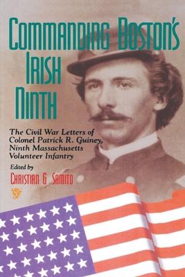 Commanding Boston's Irish Ninth: The Civil War Letters of Colonel Patrick R. Guiney Ninth Massachusetts Volunteer Infantry. (Irish in the Civil War) Cover Image