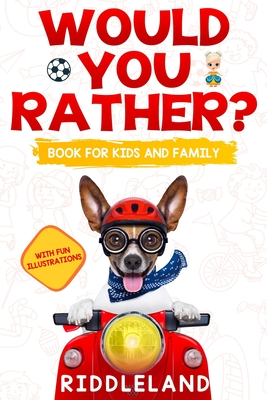 Would You Rather? Book For Kids and Family: The Book of Funny Scenarios, Wacky Choices and Hilarious Situations for Kids, Teen, and Adults Cover Image