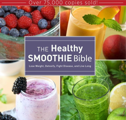 The Healthy Smoothie Bible: Lose Weight, Detoxify, Fight Disease, and Live Long Cover Image
