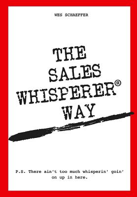 The Sales Whisperer Way: There Ain't Too Much Whisperin' Goin' on Up in Here. cover