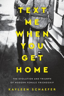 Text Me When You Get Home: The Evolution and Triumph of Modern Female Friendship Cover Image