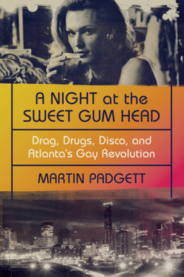 A Night at the Sweet Gum Head: Drag, Drugs, Disco, and Atlanta's Gay Revolution Cover Image