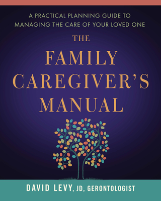 The Family Caregiver's Manual: A Practical Planning Guide to Managing the Care of Your Loved One Cover Image
