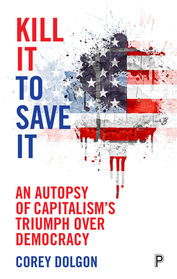 Kill It to Save It: An Autopsy of Capitalism's Triumph over Democracy Cover Image