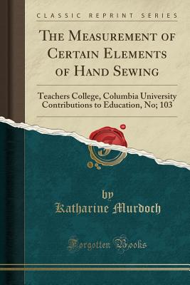 The Measurement of Certain Elements of Hand Sewing: Teachers College, Columbia University Contributions to Education, No; 103 (Classic Reprint) Cover Image