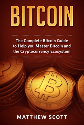 Bitcoin: The Complete Bitcoin Guide to Help you Master Bitcoin and the Crypto Currency Ecosystem Cover Image