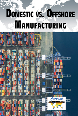 Domestic vs. Offshore Manufacturing (Current Controversies) Cover Image