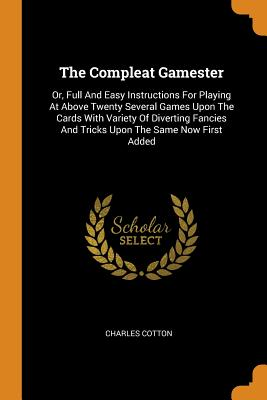 The Compleat Gamester: Or, Full and Easy Instructions for Playing at Above Twenty Several Games Upon the Cards with Variety of Diverting Fanc Cover Image