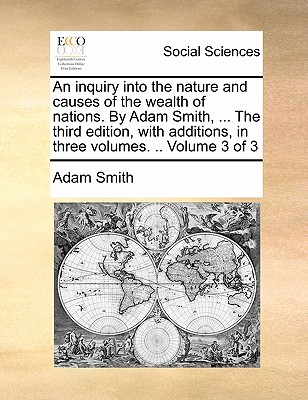 An Inquiry Into the Nature and Causes of the Wealth of Nations. by Adam Smith, ... the Third Edition, with Additions, in Three Volumes. .. Volume 3 of Cover Image