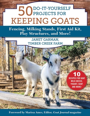 50 Do-It-Yourself Projects for Keeping Goats: Fencing, Milking Stands, First Aid Kit, Play Structures, and More! Cover Image