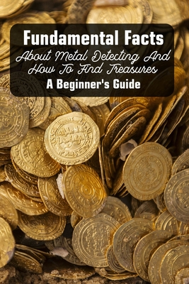 Fundamental Facts About Metal Detecting And How To Find Treasures: A Beginner's Guide: Treasure Hunting Tips Cover Image