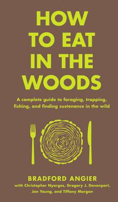 How to Eat in the Woods: A Complete Guide to Foraging, Trapping, Fishing, and Finding Sustenance in the Wild Cover Image