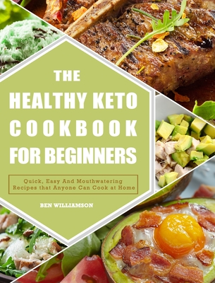 The Healthy Keto Cookbook For Beginners: Quick, Easy And Mouthwatering Recipes that Anyone Can Cook at Home Cover Image