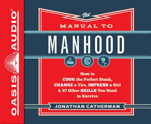 The Manual to Manhood (Library Edition): How to Cook the Perfect Steak, Change a Tire, Impress a Girl & 97 Other Skills You Need to Survive Cover Image