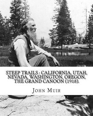 Steep trails: California, Utah, Nevada, Washington, Oregon, the Grand Cañon (1918). By: John Muir, edited By: William Frederic Badè Cover Image