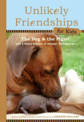 Unlikely Friendships for Kids: The Dog & The Piglet: And Four Other Stories of Animal Friendships Cover Image