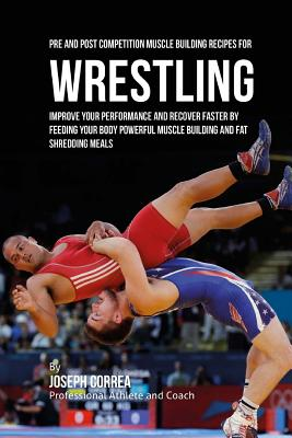 Pre and Post Competition Muscle Building Recipes for Wrestling: Improve your performance and recover faster by feeding your body powerful muscle build Cover Image