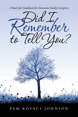 Did I Remember to Tell You?: A Real-Life Guidebook for Dementia Family Caregivers Cover Image