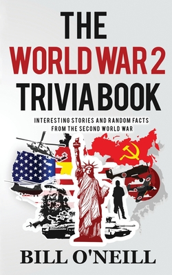 The World War 2 Trivia Book: Interesting Stories and Random Facts from the Second World War Cover Image