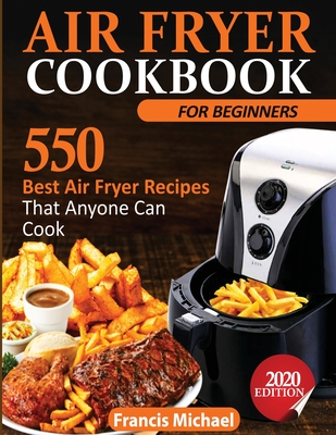 Air Fryer Cookbook for Beginners: 550 Best Air Fryer Recipes That Anyone Can Cook Cover Image