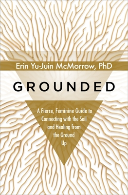 Grounded: A Fierce, Feminine Guide to Connecting with the Soil and Healing from the Ground Up Cover Image