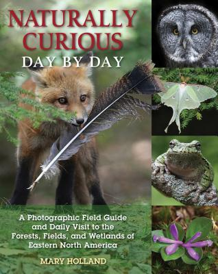 Naturally Curious Day by Day: A Photographic Field Guide and Daily Visit to the Forests, Fields, and Wetlands of Eastern North America Cover Image