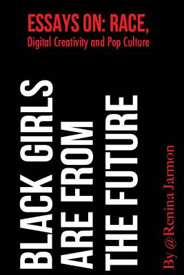 Black Girls Are From the Future: : Essays on Race, Digital Creativity and Pop Culture Cover Image