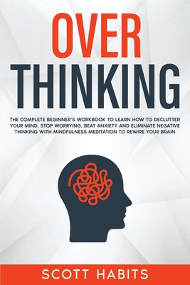 Overthinking: The Complete Beginner's Workbook To Learn How To Declutter Your Mind, Stop Worrying, Beat Anxiety and Eliminate Negati Cover Image