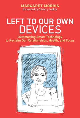 Left to Our Own Devices: Outsmarting Smart Technology to Reclaim Our Relationships, Health, and Focus Cover Image