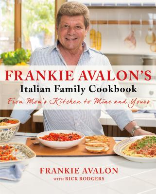 Frankie Avalon's Italian Family Cookbook: From Mom's Kitchen to Mine and Yours Cover Image