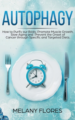 Autophagy: How to Purify our Body, Promote Muscle Growth, Slow Aging and Prevent the Onset of Cancer through Specific and Targete Cover Image