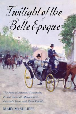 Twilight of the Belle Epoque: The Paris of Picasso, Stravinsky, Proust, Renault, Marie Curie, Gertrude Stein, and Their Friends Through the Great Wa Cover Image