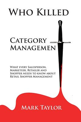 Who Killed Category Management: What every Salesperson, Marketeer, Retailer and Shopper needs to know about Retail Shopper Management Cover Image