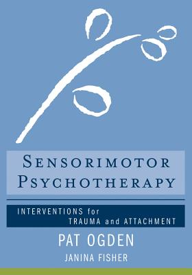 Sensorimotor Psychotherapy: Interventions for Trauma and Attachment (Norton Series on Interpersonal Neurobiology) Cover Image