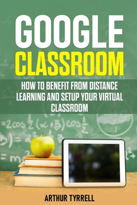 Google Classroom: How to Benefit from Distance Learning and Setup Your Virtual Classroom Cover Image