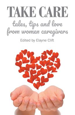 Take Care: Tales, Tips and Love from Women Caregivers Cover Image