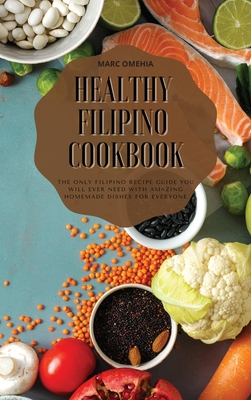 Healthy Filipino Cookbook: The Only Filipino Recipe Guide You Will Ever Need With Amazing Homemade Dishes For Everyone Cover Image