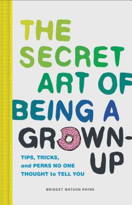 The Secret Art of Being a Grown-Up: Tips, Tricks, and Perks No One Thought to Tell You Cover Image