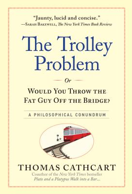 The Trolley Problem, or Would You Throw the Fat Guy Off the Bridge?: A Philosophical Conundrum Cover Image