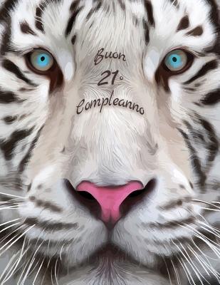 Buon 21o Compleanno: Libro di compleanno a tema tigre bianca che può essere usato come diario o quaderno. Meglio di una compleanno carta! Cover Image