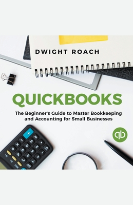 Quickbooks: The Beginner's Guide to Master Bookkeeping and Accounting for Small Businesses Cover Image