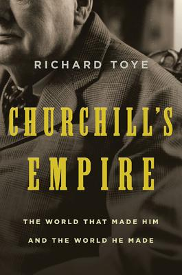 Churchill's Empire: The World That Made Him and the World He Made Cover Image