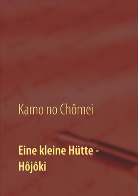 Eine kleine Hütte - Lebensanschauung von Kamo no Chômei: Übersetzung des Hôjôki durch Daiji Itchikawa (1902). Wiederaufgelegt und kommentiert von Wolf Cover Image