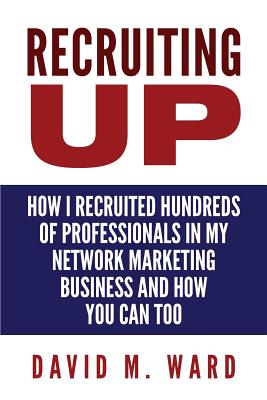 Recruiting Up: How I Recruited Hundreds of Professionals in my Network Marketing Business and How You Can, Too Cover Image