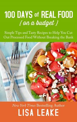 100 Days of Real Food on a Budget: Simple Tips and Tasty Recipes to Help You Cut Out Processed Food Without Breaking the Bank Cover Image