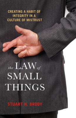 The Law of Small Things: Creating a Habit of Integrity in a Culture of Mistrust Cover Image