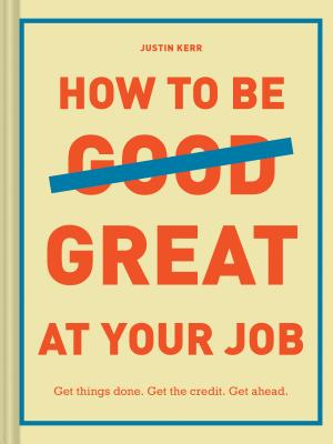 How to Be Great at Your Job: Get things done. Get the credit. Get ahead. (Graduation Gift, Corporate Survival Guide, Career Handbook) Cover Image