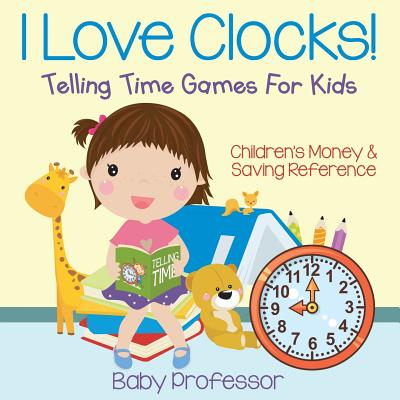 I Love Clocks! - Telling Time Games For Kids: Children's Money & Saving Reference Cover Image