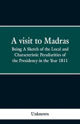 A visit to Madras: Being A Sketch of the Local and Characteristic Peculiarities of the Presidence in the Year 1811 Cover Image