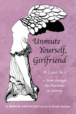 Unmute Yourself, Girlfriend: A Class Act - a Zoom through the Pandemic at Seventy Cover Image